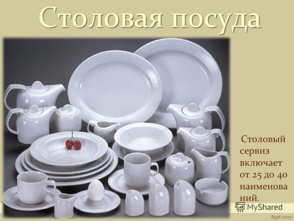 Столовый сервиз включает от 25 до 40 наименова ний. Столовая посуда