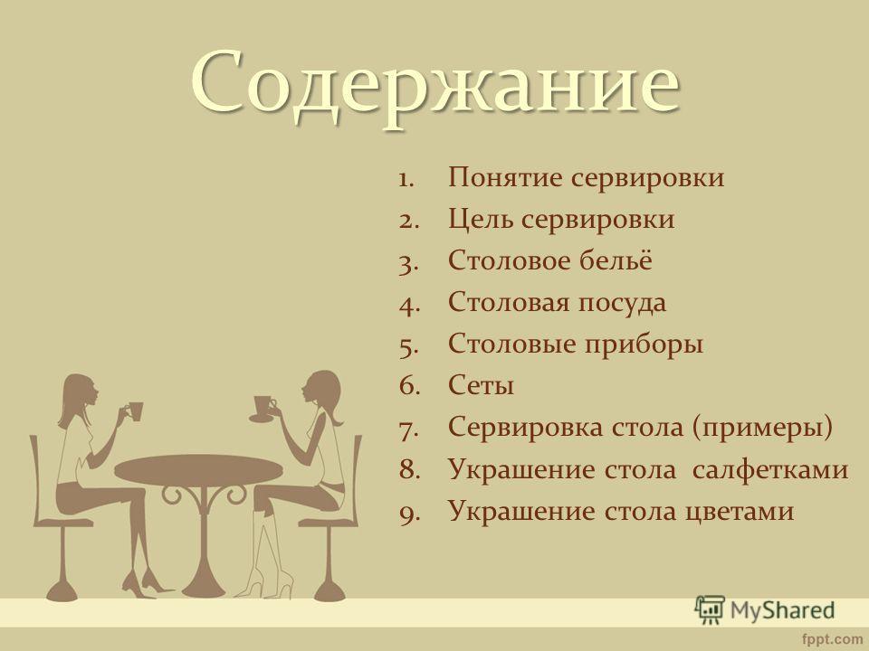 Содержание 1.Понятие сервировки 2.Цель сервировки 3.Столовое бельё 4.Столовая посуда 5.Столовые приборы 6.Сеты 7.Сервировка стола (примеры) 8.Украшение стола салфетками 9.Украшение стола цветами