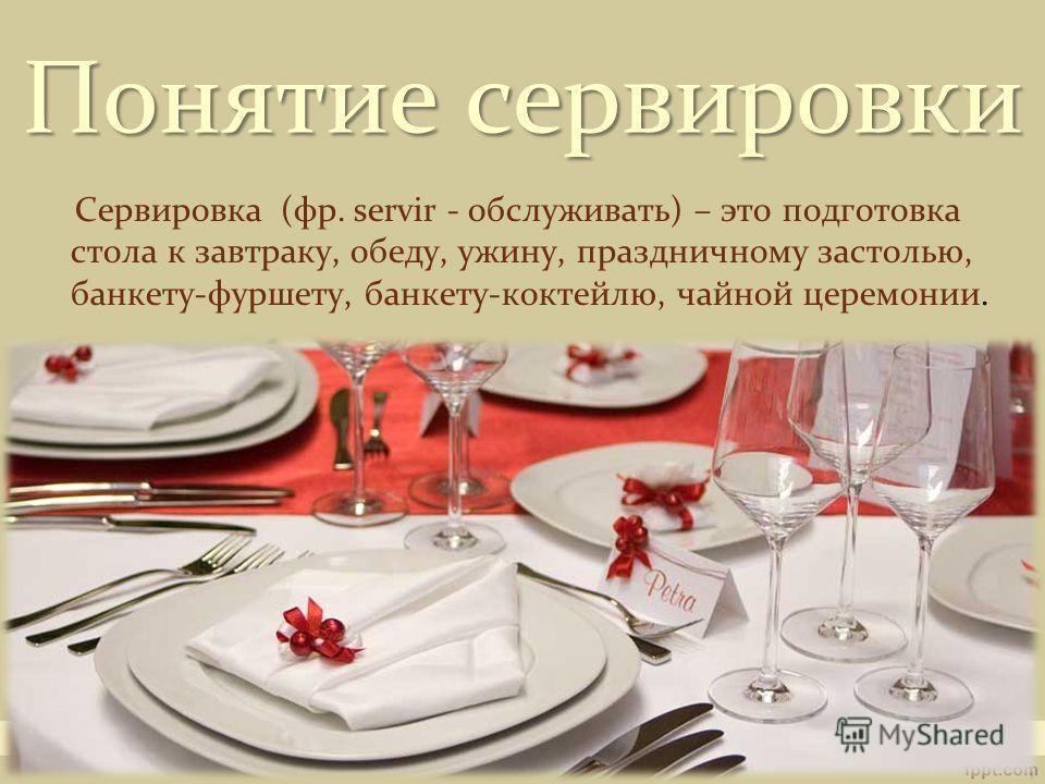 Понятие сервировки Сервировка (фр. servir - обслуживать) – это подготовка стола к завтраку, обеду, ужину, праздничному застолью, банкету-фуршету, банкету-коктейлю, чайной церемонии.