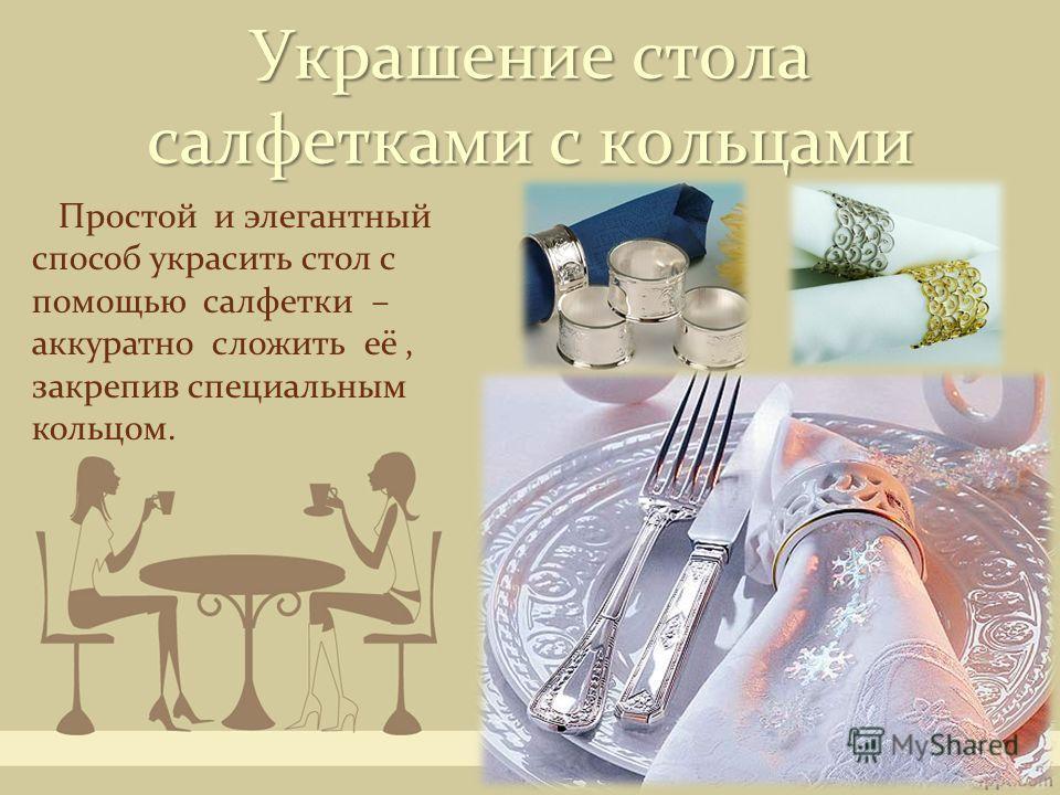 Украшение стола салфетками с кольцами Простой и элегантный способ украсить стол с помощью салфетки – аккуратно сложить её, закрепив специальным кольцом.