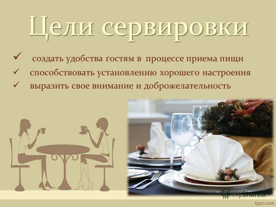 Целисервировки Цели сервировки создать удобства гостям в процессе приема пищи способствовать установлению хорошего настроения выразить свое внимание и доброжелательность