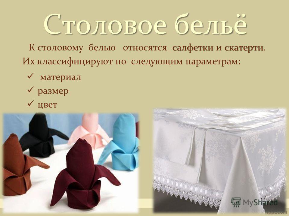 Столовое бельё салфетки скатерти К столовому белью относятся салфетки и скатерти. Их классифицируют по следующим параметрам: материал размер цвет