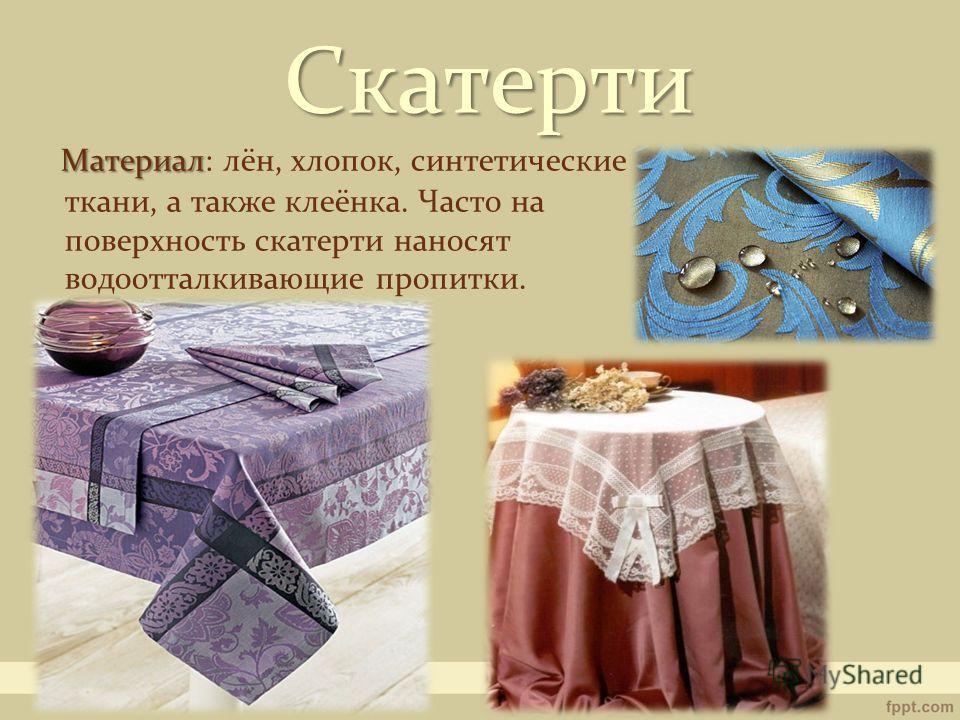 Скатерти Материал Материал: лён, хлопок, синтетические ткани, а также клеёнка. Часто на поверхность скатерти наносят водоотталкивающие пропитки.