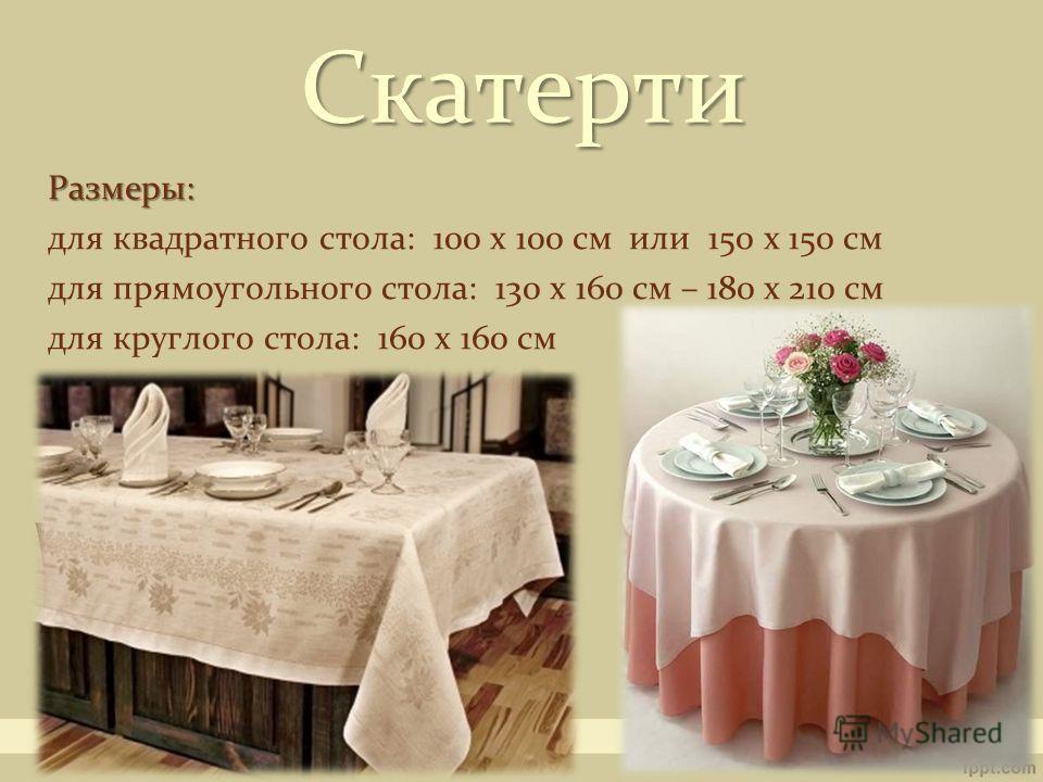 Размеры: для квадратного стола: 100 х 100 см или 150 х 150 см для прямоугольного стола: 130 х 160 см – 180 х 210 см для круглого стола: 160 х 160 см Скатерти