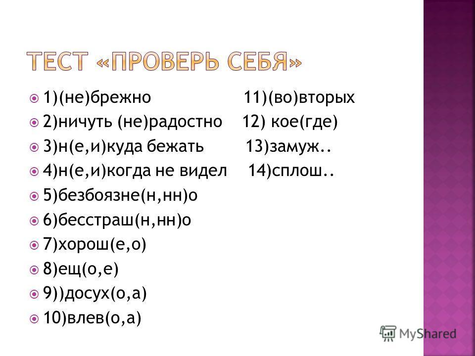1)(не)брежно 11)(во)вторых 2)ничуть (не)радостно 12) кое(где) 3)н(е,и)куда бежать 13)замуж.. 4)н(е,и)когда не видел 14)сплош.. 5)безбоязне(н,нн)о 6)бесстраш(н,нн)о 7)хорош(е,о) 8)ещ(о,е) 9))досух(о,а) 10)влев(о,а)
