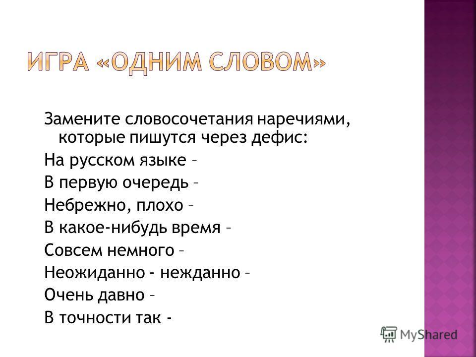 Замените словосочетания наречиями, которые пишутся через дефис: На русском языке – В первую очередь – Небрежно, плохо – В какое-нибудь время – Совсем немного – Неожиданно - нежданно – Очень давно – В точности так -