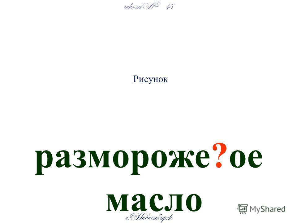 школа 45 г. Новосибирск размороже?ое масло Рисунок