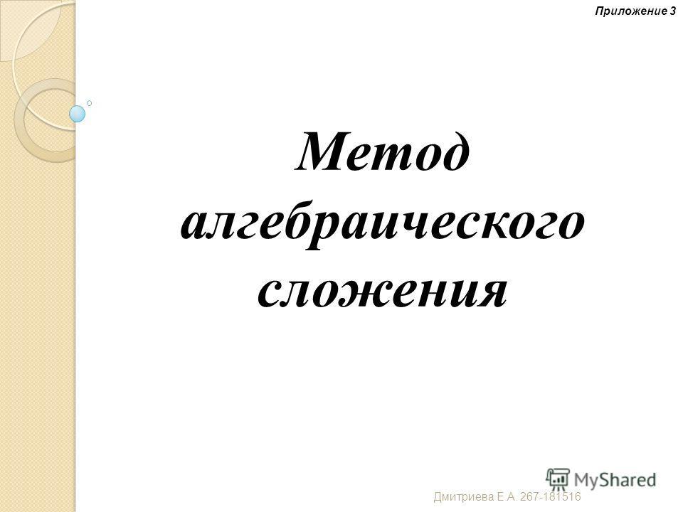 Метод алгебраического сложения Приложение 3 Дмитриева Е. А. 267-181516