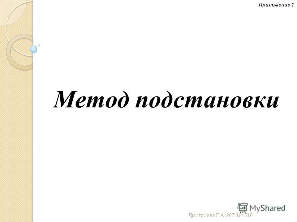 Метод подстановки Приложение 1 Дмитриева Е. А. 267-181516