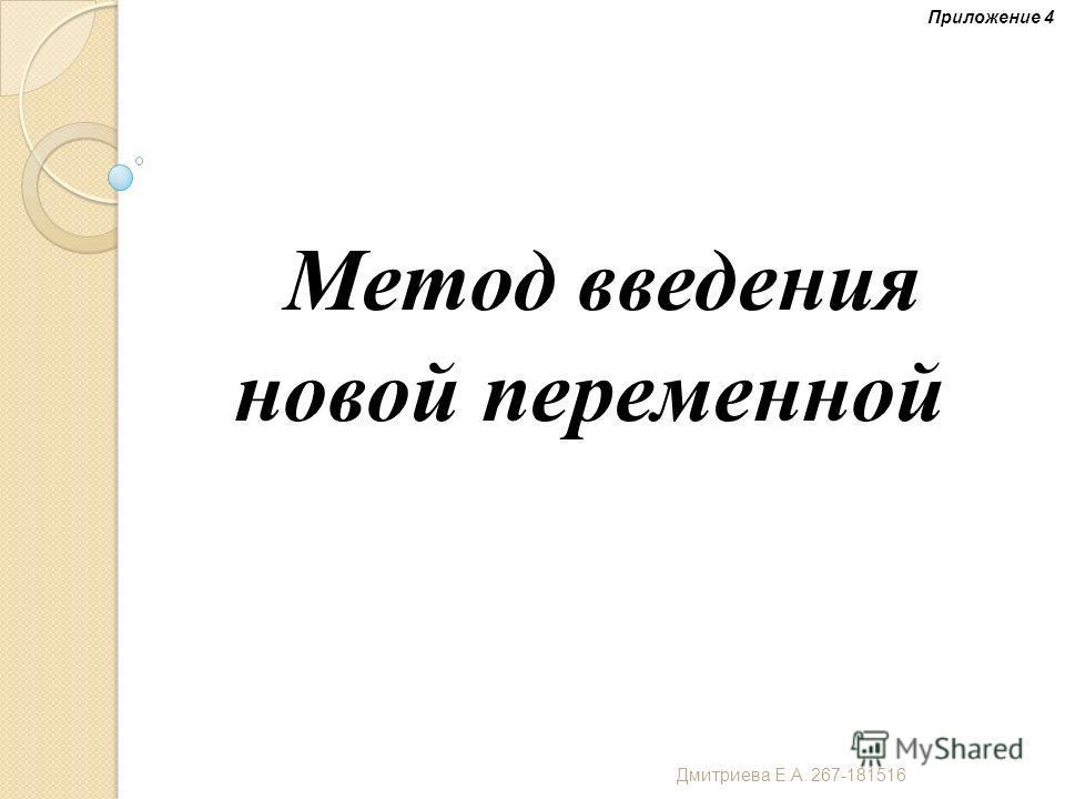 Метод введения новой переменной Приложение 4 Дмитриева Е. А. 267-181516