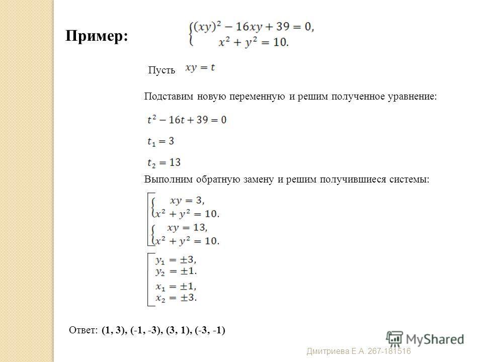 Пример: Пусть Подставим новую переменную и решим полученное уравнение: Выполним обратную замену и решим получившиеся системы: Ответ: (1, 3), (-1, -3), (3, 1), (-3, -1) Дмитриева Е. А. 267-181516