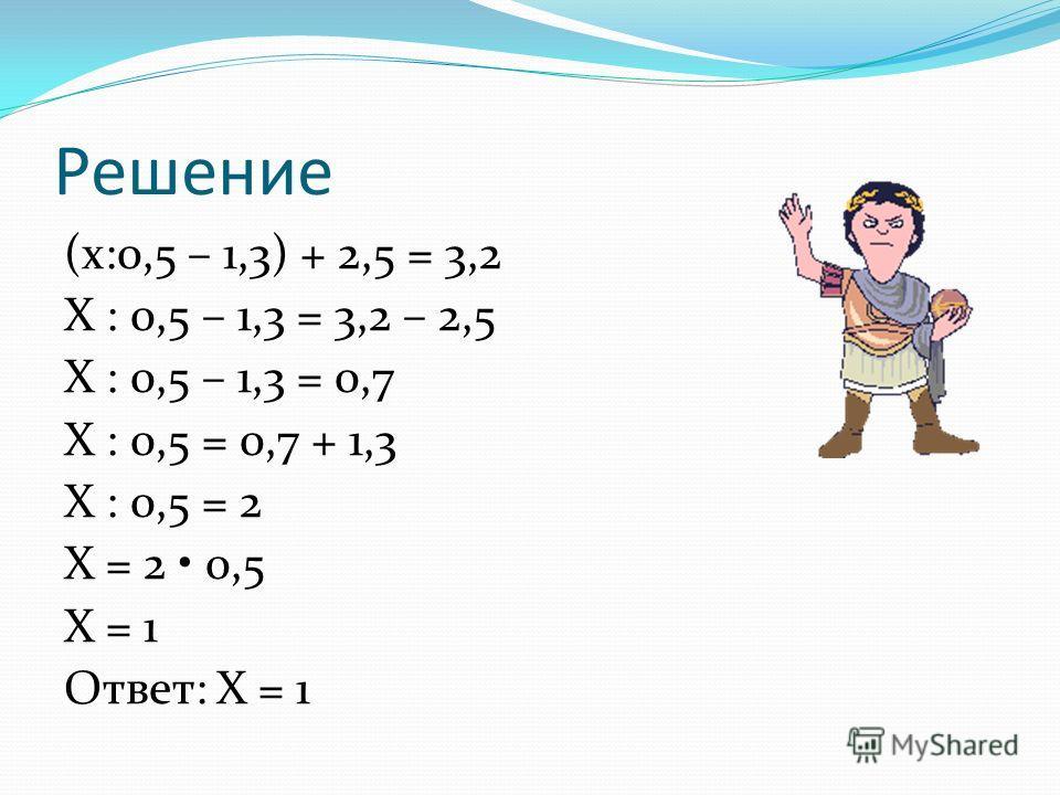 Решение (х:0,5 – 1,3) + 2,5 = 3,2 Х : 0,5 – 1,3 = 3,2 – 2,5 Х : 0,5 – 1,3 = 0,7 Х : 0,5 = 0,7 + 1,3 Х : 0,5 = 2 Х = 2 0,5 Х = 1 Ответ: Х = 1