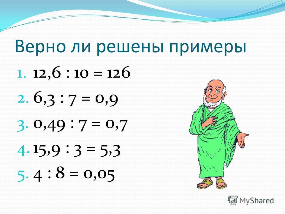 Верно ли решены примеры 1. 12,6 : 10 = 126 2. 6,3 : 7 = 0,9 3. 0,49 : 7 = 0,7 4. 15,9 : 3 = 5,3 5. 4 : 8 = 0,05