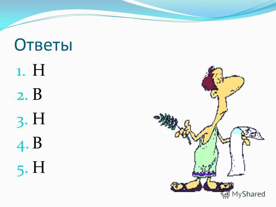 Ответы 1. Н 2. В 3. Н 4. В 5. Н