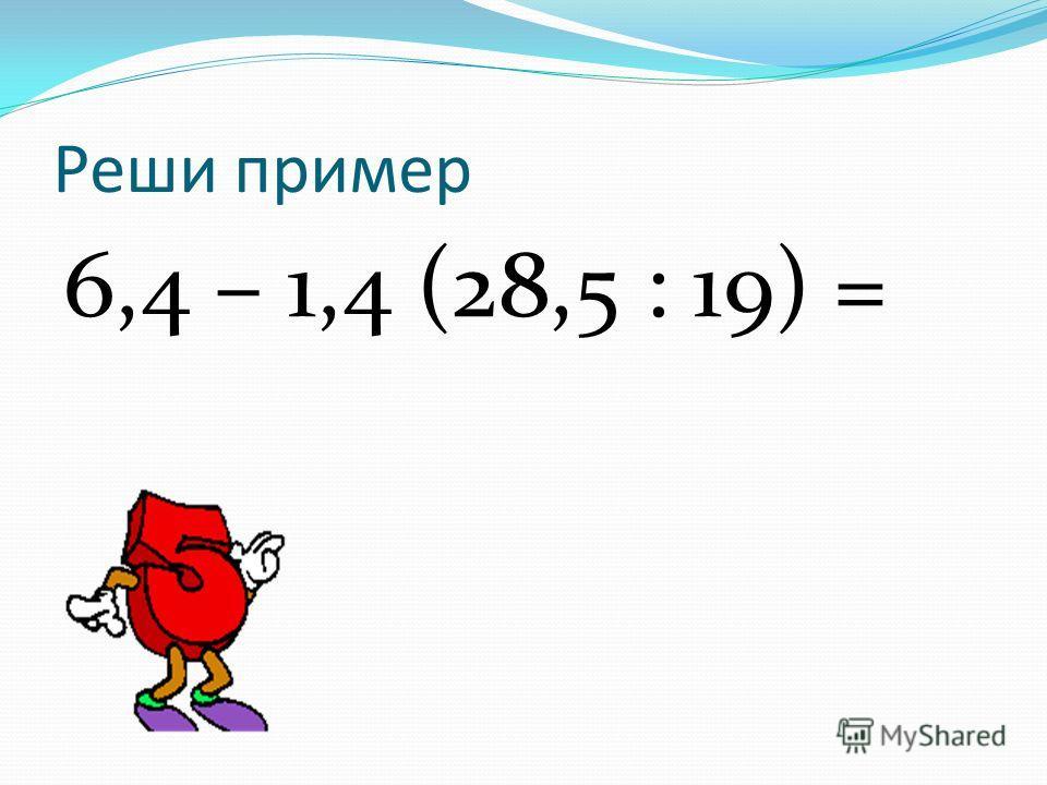 Реши пример 6,4 – 1,4 (28,5 : 19) =