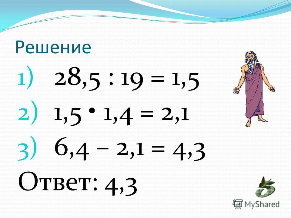 Решение 1) 28,5 : 19 = 1,5 2) 1,5 1,4 = 2,1 3) 6,4 – 2,1 = 4,3 Ответ: 4,3