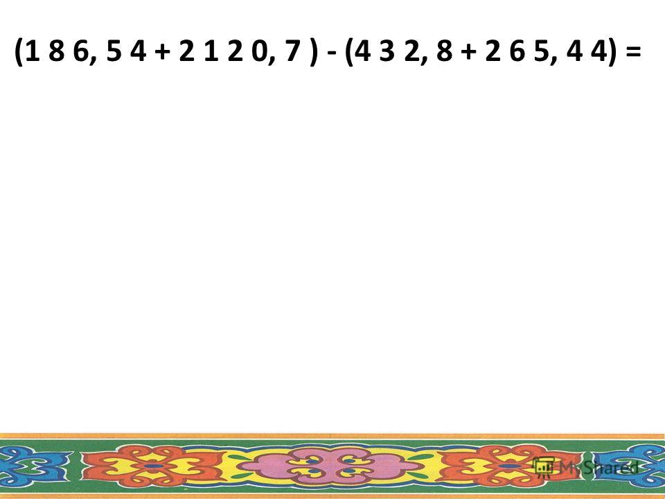 (1 8 6, 5 4 + 2 1 2 0, 7 ) - (4 3 2, 8 + 2 6 5, 4 4) =