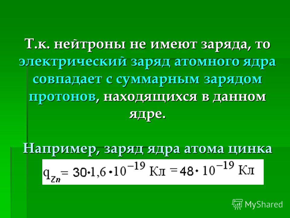 Т.к. нейтроны не имеют заряда, то электрический заряд атомного ядра совпадает с суммарным зарядом протонов, находящихся в данном ядре. Например, заряд ядра атома цинка равен