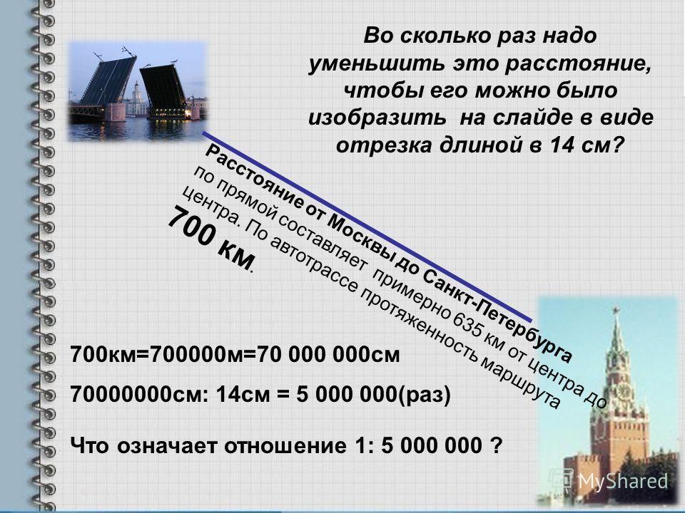 Расстояние от Москвы до Санкт-Петербурга по прямой составляет примерно 635 км от центра до центра. По автотрассе протяженность маршрута 700 км. Во сколько раз надо уменьшить это расстояние, чтобы его можно было изобразить на слайде в виде отрезка дли
