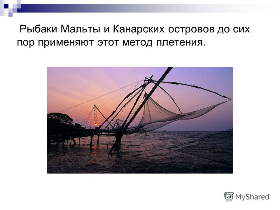Рыбаки Мальты и Канарских островов до сих пор применяют этот метод плетения.