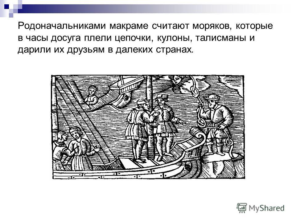Родоначальниками макраме считают моряков, которые в часы досуга плели цепочки, кулоны, талисманы и дарили их друзьям в далеких странах.