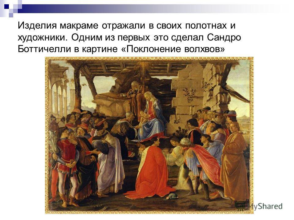 Изделия макраме отражали в своих полотнах и художники. Одним из первых это сделал Сандро Боттичелли в картине «Поклонение волхвов»
