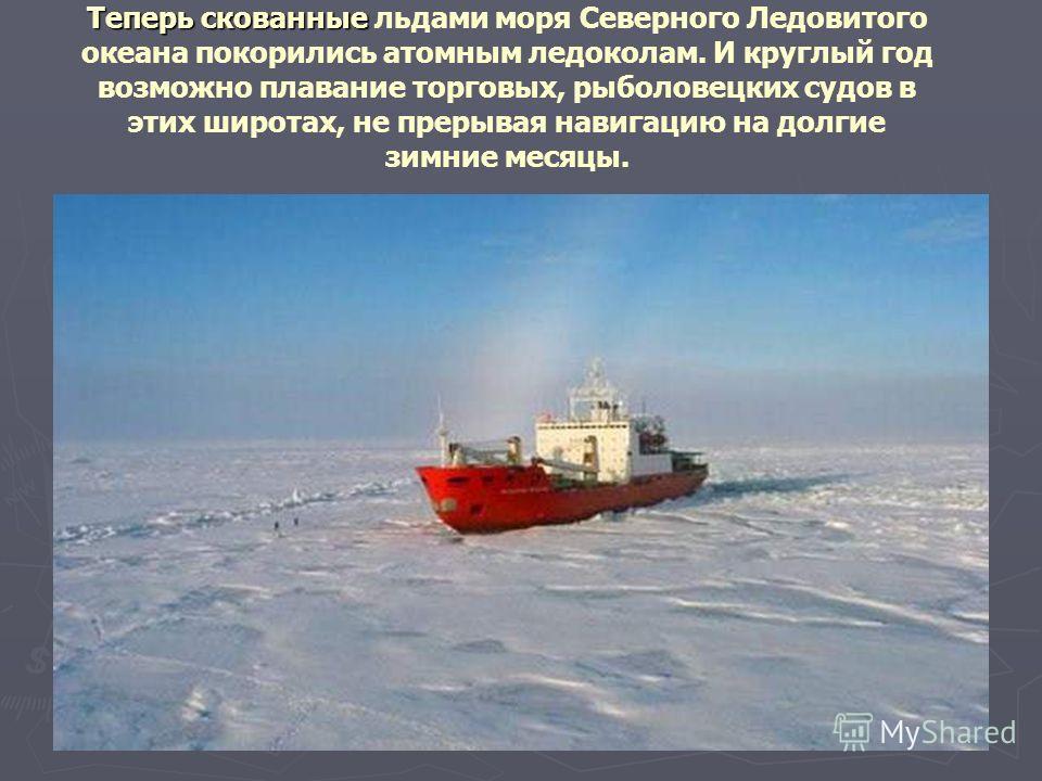Теперь скованные Теперь скованные льдами моря Северного Ледовитого океана покорились атомным ледоколам. И круглый год возможно плавание торговых, рыболовецких судов в этих широтах, не прерывая навигацию на долгие зимние месяцы.