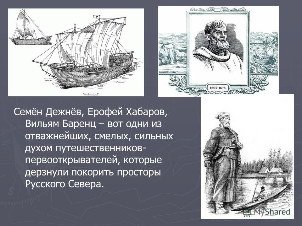 Семён Дежнёв, Ерофей Хабаров, Вильям Баренц – вот одни из отважнейших, смелых, сильных духом путешественников- первооткрывателей, которые дерзнули покорить просторы Русского Севера.