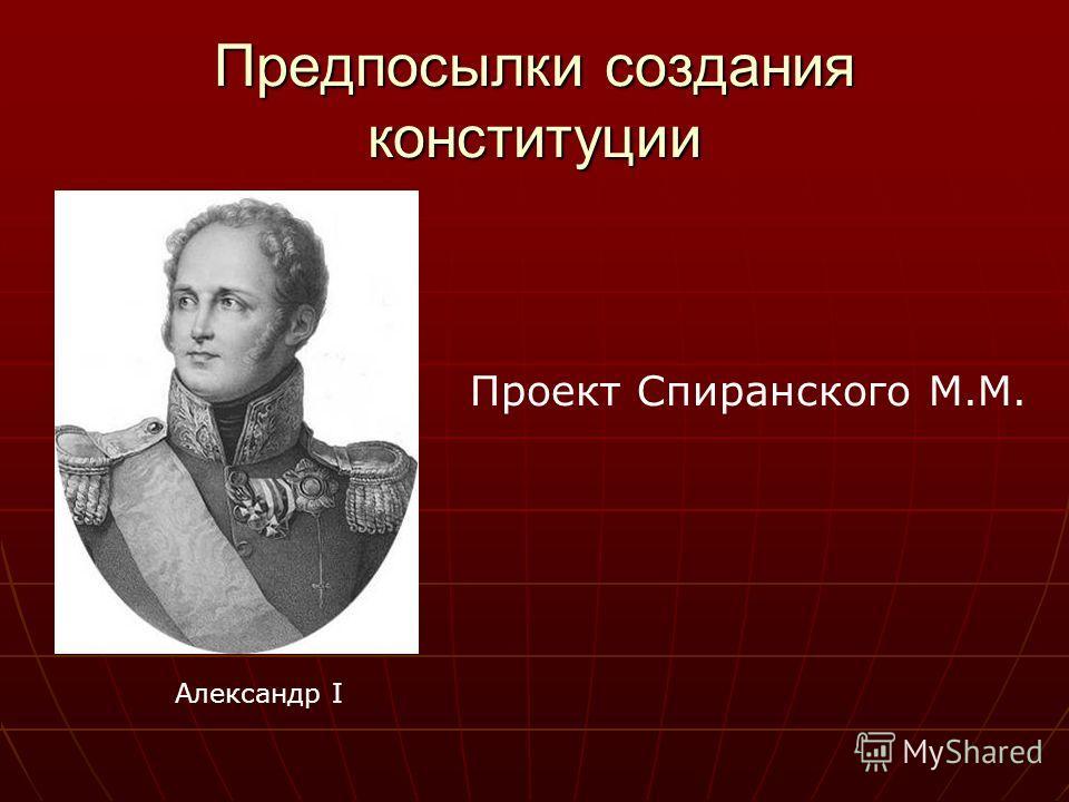 Предпосылки создания конституции Проект Спиранского М.М. Александр I