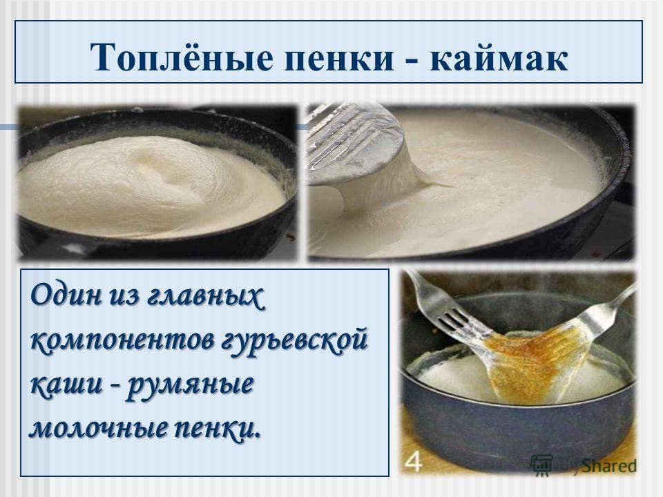 Топлёные пенки - каймак Один из главных компонентов гурьевской каши - румяные молочные пенки.