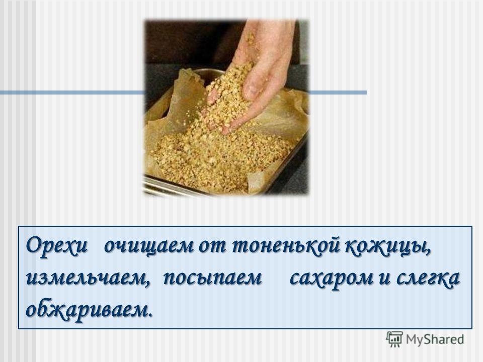 Орехи очищаем от тоненькой кожицы, измельчаем, посыпаем сахаром и слегка обжариваем.