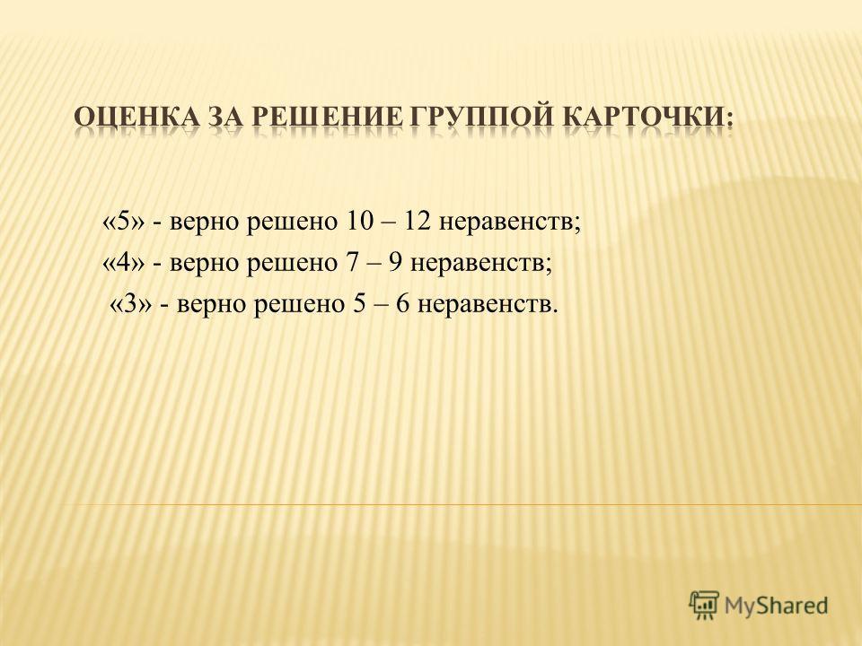 «5» - верно решено 10 – 12 неравенств; «4» - верно решено 7 – 9 неравенств; «3» - верно решено 5 – 6 неравенств.