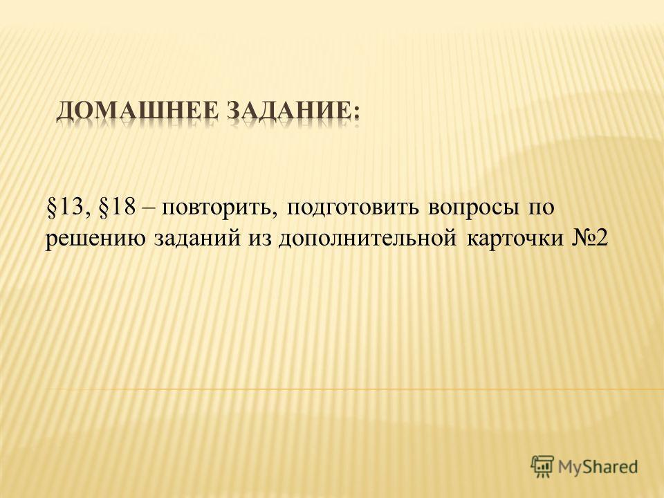 §13, §18 – повторить, подготовить вопросы по решению заданий из дополнительной карточки 2