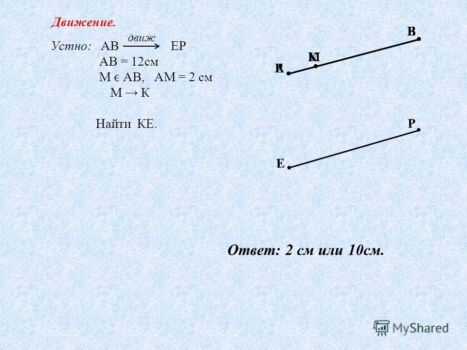 Е К Р Устно: АВ ЕР АВ = 12см М АВ, АМ = 2 см М К Найти КЕ. движ А М В Е Р Р К Е Движение. Ответ: 2 см или 10см.