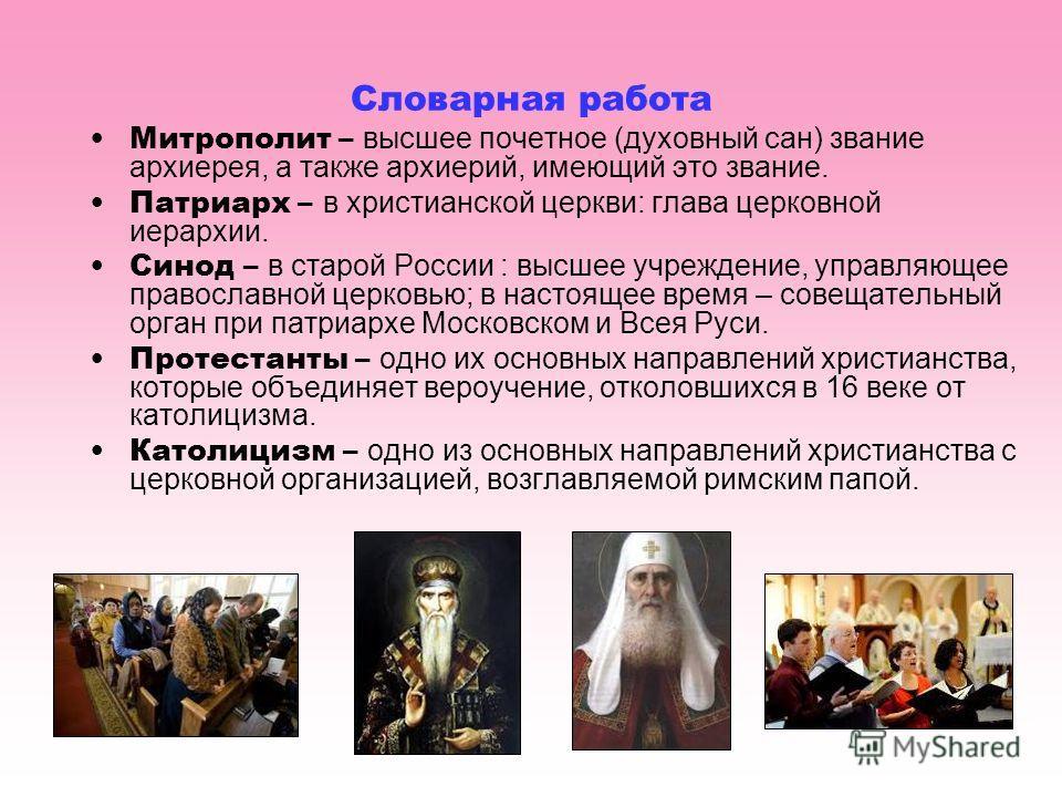 Словарная работа Митрополит – высшее почетное (духовный сан) звание архиерея, а также архиерий, имеющий это звание. Патриарх – в христианской церкви: глава церковной иерархии. Синод – в старой России : высшее учреждение, управляющее православной церк