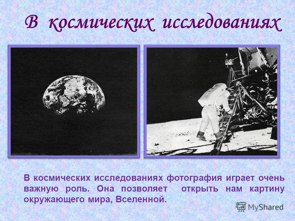 В космических исследованиях В космических исследованиях фотография играет очень важную роль. Она позволяет открыть нам картину окружающего мира, Вселенной.