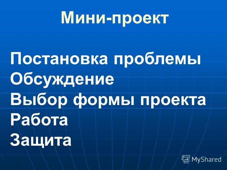 Мини-проект Постановка проблемы Обсуждение Выбор формы проекта Работа Защита