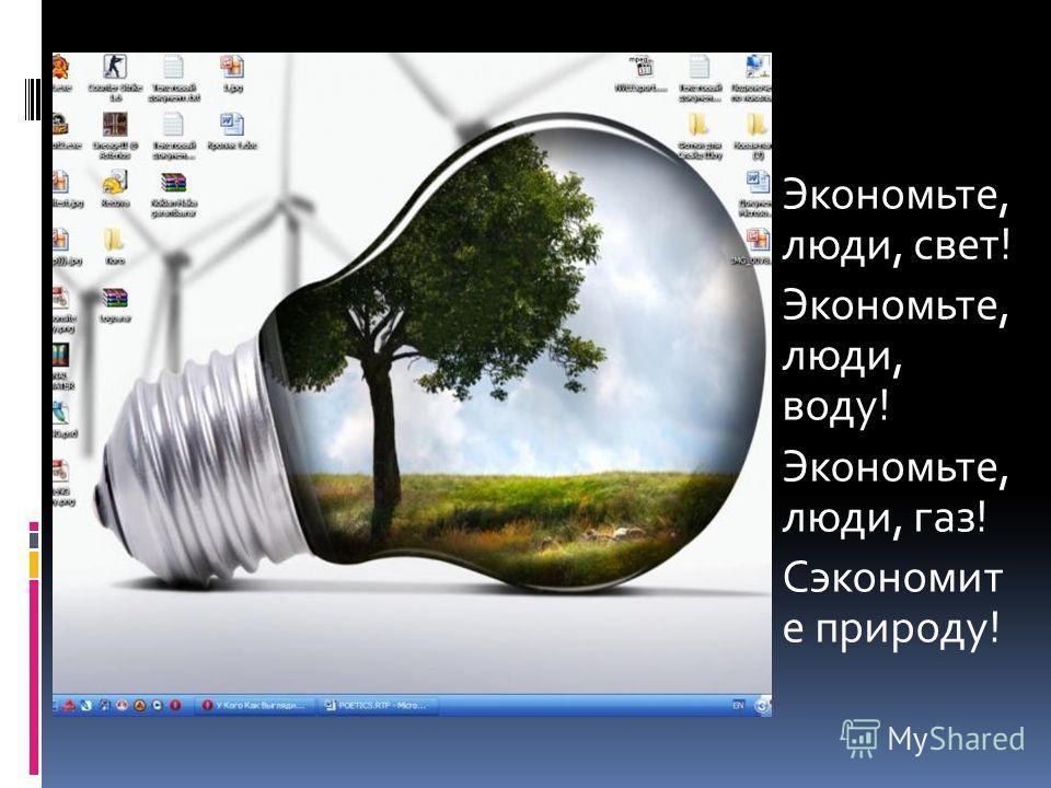 Экономьте, люди, свет! Экономьте, люди, воду! Экономьте, люди, газ! Сэкономит е природу!