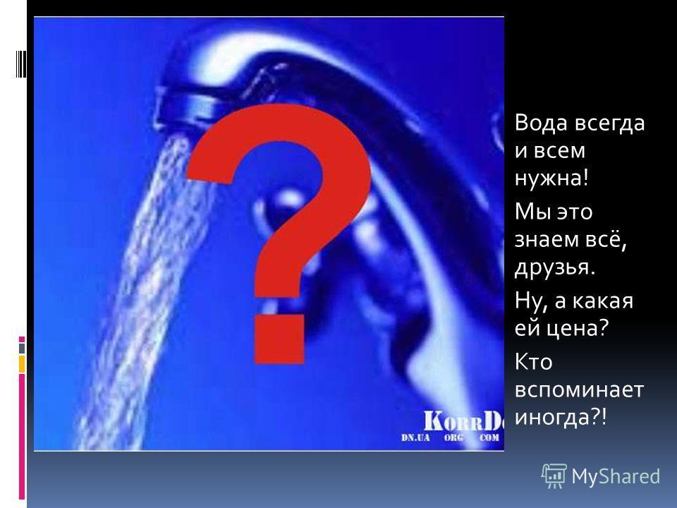Вода всегда и всем нужна! Мы это знаем всё, друзья. Ну, а какая ей цена? Кто вспоминает иногда?!