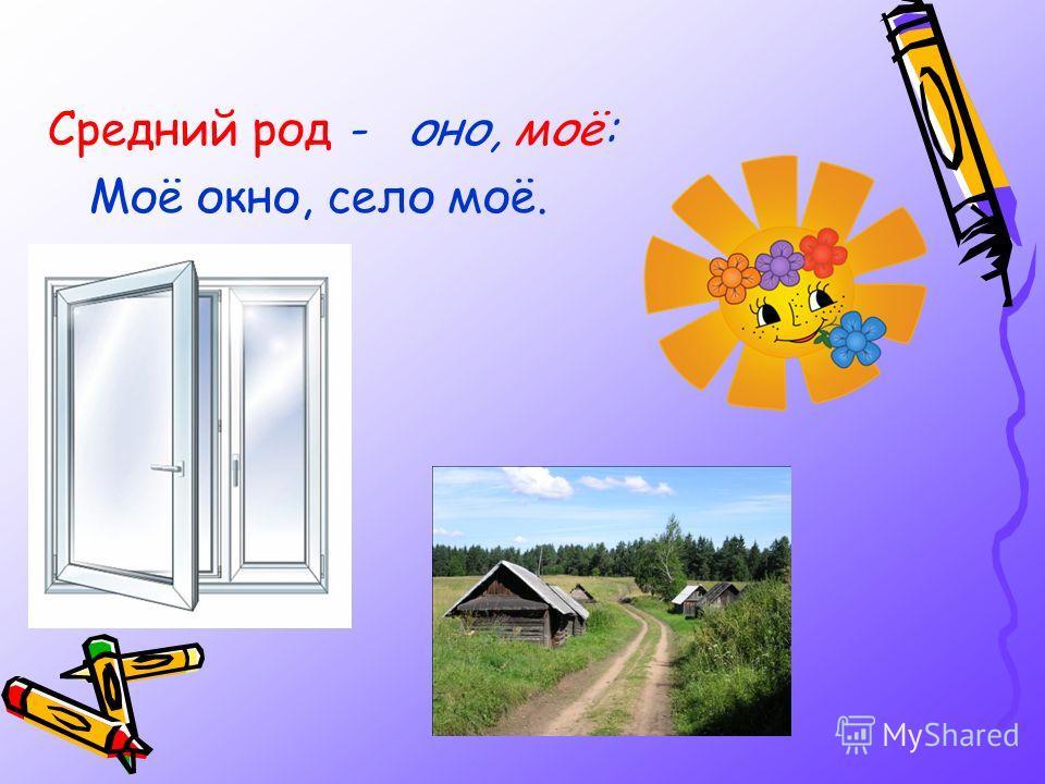 Средний род - оно, моё: Моё окно, село моё.