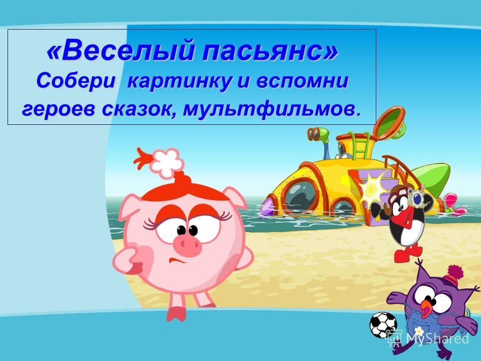 «Веселый пасьянс» Собери картинку и вспомни героев сказок, мультфильмов.