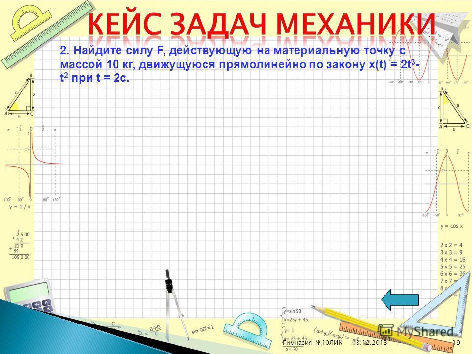 03.12.2013Гимназия 10ЛИК19 2. Найдите силу F, действующую на материальную точку с массой 10 кг, движущуюся прямолинейно по закону х(t) = 2t 3 - t 2 при t = 2с.