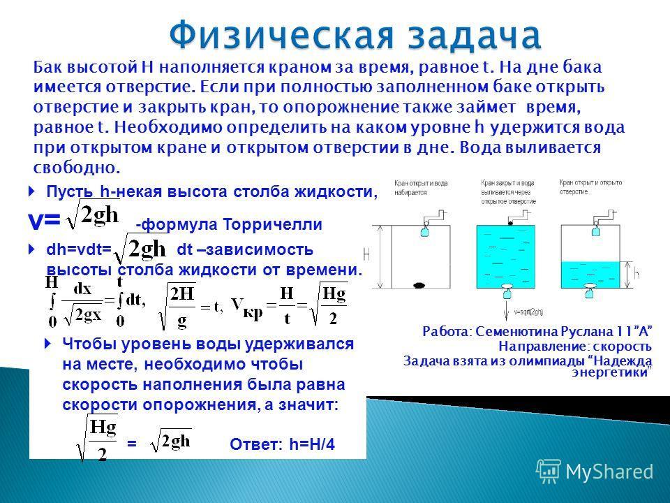 Пусть h-некая высота столба жидкости, v= -формула Торричелли Бак высотой H наполняется краном за время, равное t. На дне бака имеется отверстие. Если при полностью заполненном баке открыть отверстие и закрыть кран, то опорожнение также займет время,