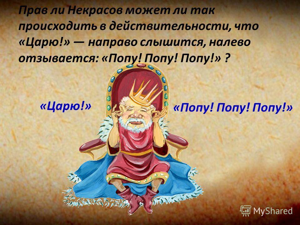 Прав ли Некрасов может ли так происходить в действительности, что «Царю!» направо слышится, налево отзывается: «Попу! Попу! Попу!» ? «Попу! Попу! Попу!» «Царю!»