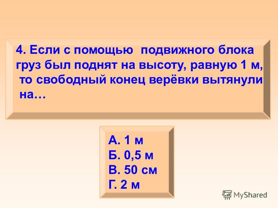4. Если с помощью подвижного блока груз был поднят на высоту, равную 1 м, то свободный конец верёвки вытянули на… А. 1 м Б. 0,5 м В. 50 см Г. 2 м