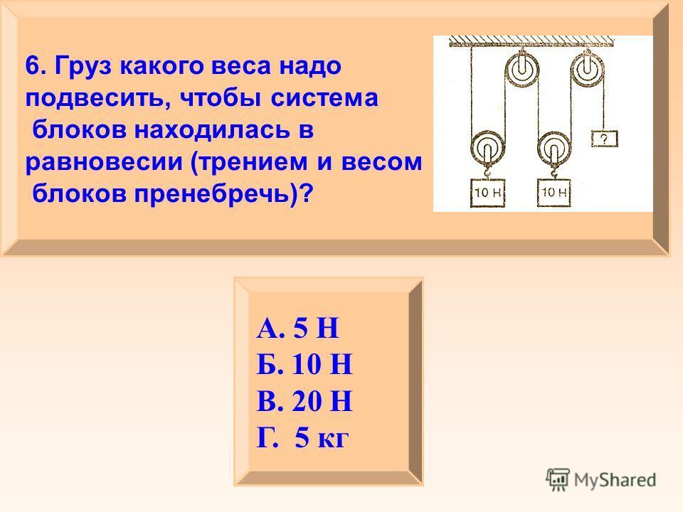 6. Груз какого веса надо подвесить, чтобы система блоков находилась в равновесии (трением и весом блоков пренебречь)? А. 5 Н Б. 10 Н В. 20 Н Г. 5 кг