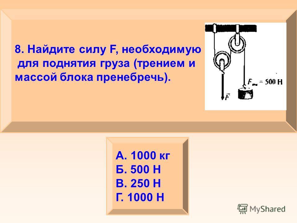 8. Найдите силу F, необходимую для поднятия груза (трением и массой блока пренебречь). А. 1000 кг Б. 500 Н В. 250 Н Г. 1000 Н