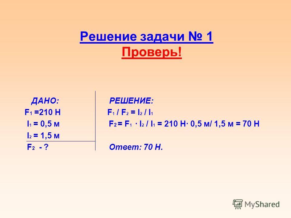 Решение задачи 1 Проверь! ДАНО: РЕШЕНИЕ: F 1 =210 Н F 1 / F 2 = l 2 / l 1 l 1 = 0,5 м F 2 = F 1 l 2 / l 1 = 210 Н 0,5 м/ 1,5 м = 70 Н l 2 = 1,5 м F 2 - ? Ответ: 70 Н.
