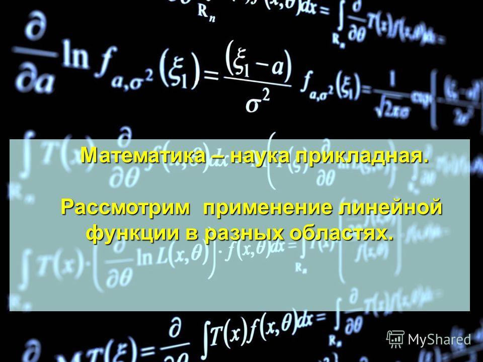 Математика – наука прикладная. Математика – наука прикладная. Рассмотрим применение линейной функции в разных областях. Рассмотрим применение линейной функции в разных областях.