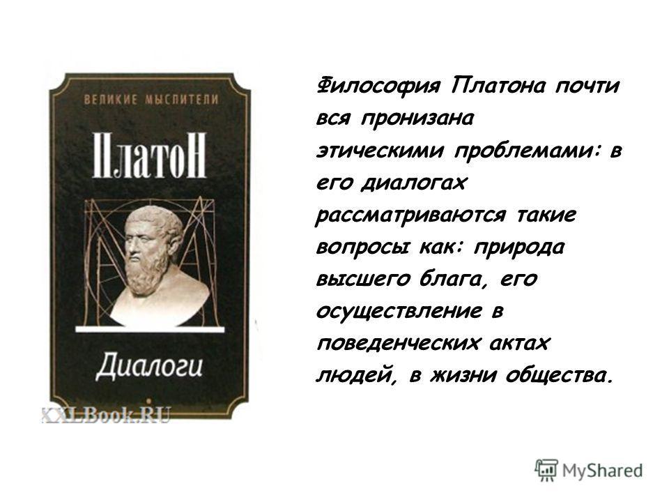 Философия Платона почти вся пронизана этическими проблемами: в его диалогах рассматриваются такие вопросы как: природа высшего блага, его осуществление в поведенческих актах людей, в жизни общества.